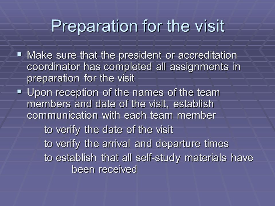 Preparation for the visit Make sure that the president or accreditation coordinator has completed all assignments in preparation for the visit Upon re