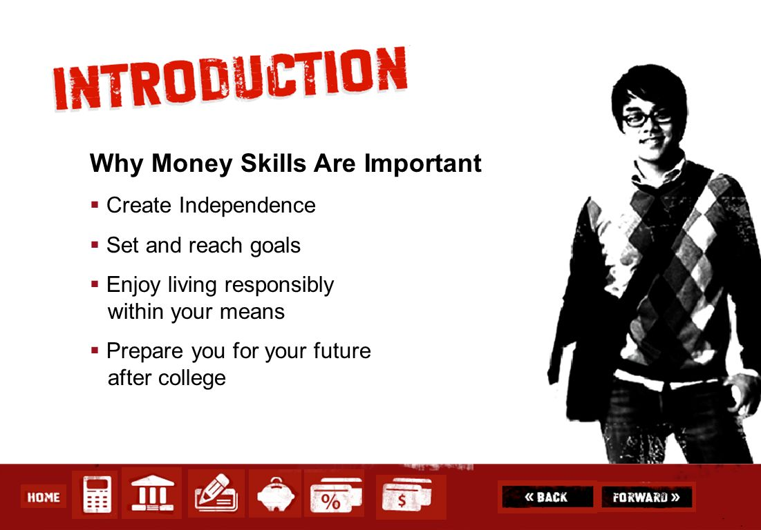 Why Money Skills Are Important Create Independence Set and reach goals Enjoy living responsibly within your means Prepare you for your future after co