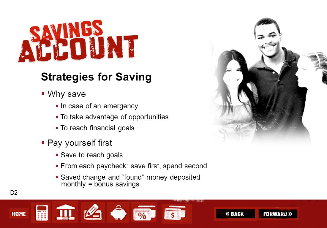 D2 Strategies for Saving Why save In case of an emergency To take advantage of opportunities To reach financial goals Pay yourself first Save to reach