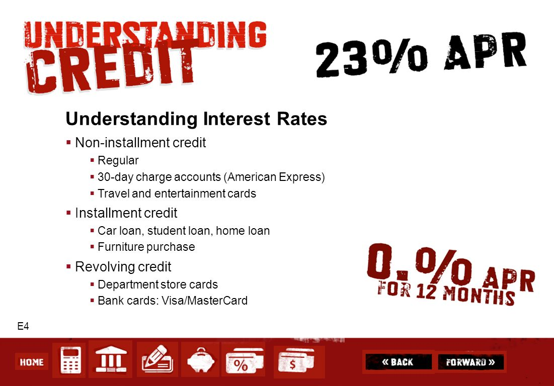 E4 Understanding Interest Rates Non-installment credit Regular 30-day charge accounts (American Express) Travel and entertainment cards Installment cr