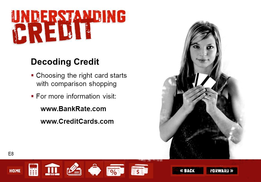 E8 Decoding Credit Choosing the right card starts with comparison shopping For more information visit: www.BankRate.com www.CreditCards.com