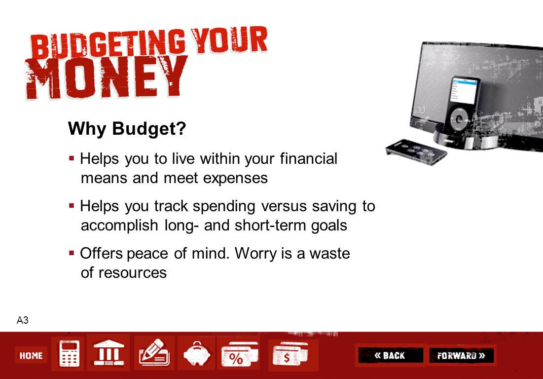 A3 Why Budget? Helps you to live within your financial means and meet expenses Helps you track spending versus saving to accomplish long- and short-te