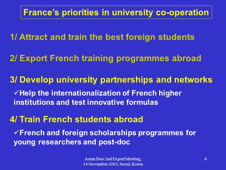 Asem Duo 2nd Expert Meeting, 14 November 2003, Seoul, Korea 6 Frances priorities in university co-operation 1/ Attract and train the best foreign stud