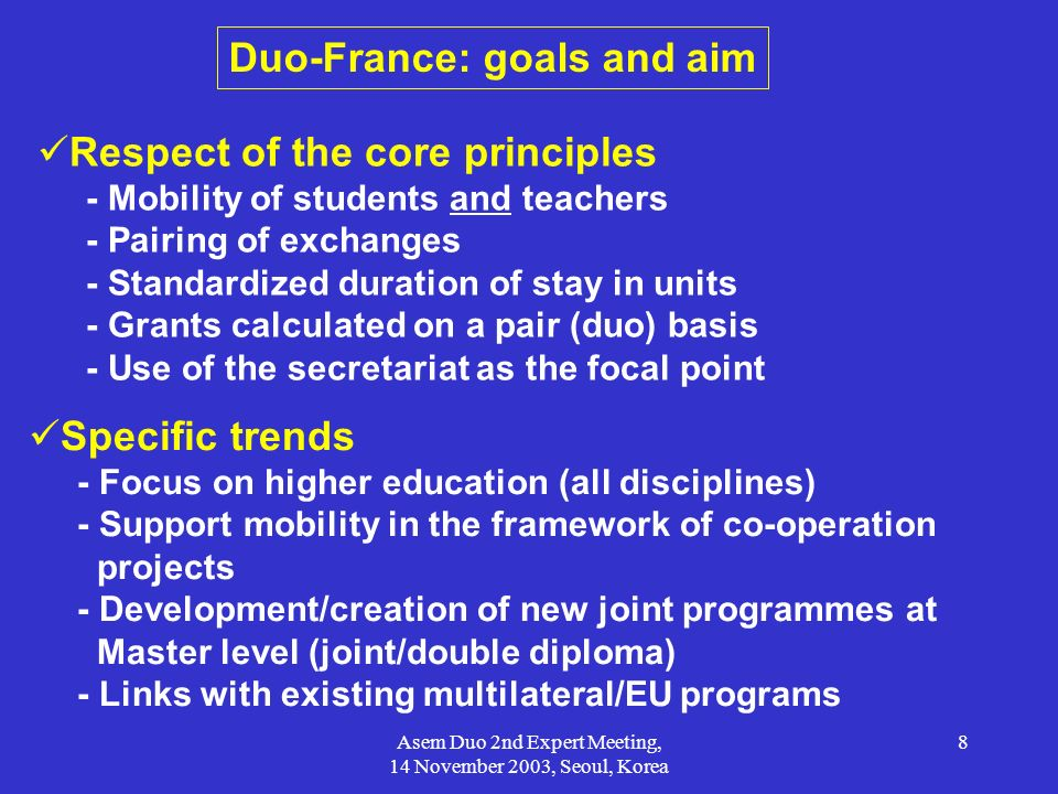 Asem Duo 2nd Expert Meeting, 14 November 2003, Seoul, Korea 8 Duo-France: goals and aim Respect of the core principles - Mobility of students and teac