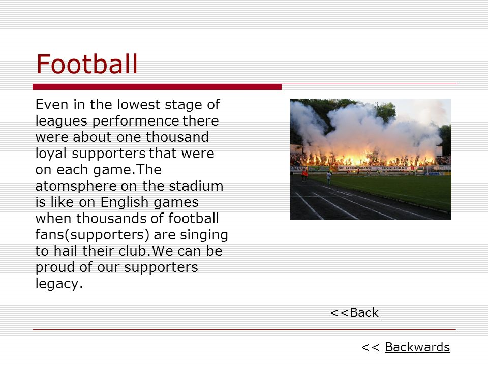 Football Even in the lowest stage of leagues performence there were about one thousand loyal supporters that were on each game.The atomsphere on the stadium is like on English games when thousands of football fans(supporters) are singing to hail their club.We can be proud of our supporters legacy.
