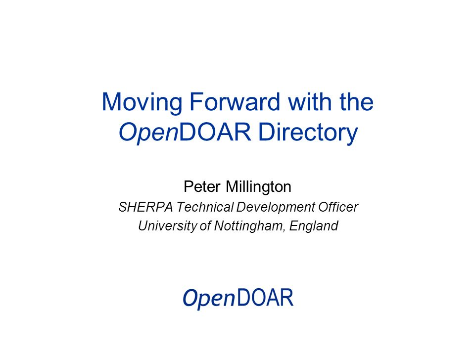 Moving Forward with the OpenDOAR Directory Peter Millington SHERPA Technical Development Officer University of Nottingham, England