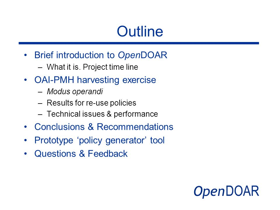 Outline Brief introduction to OpenDOAR –What it is. Project time line OAI-PMH harvesting exercise –Modus operandi –Results for re-use policies –Techni