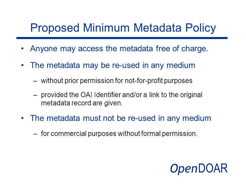 Proposed Minimum Metadata Policy Anyone may access the metadata free of charge. The metadata may be re-used in any medium –without prior permission fo