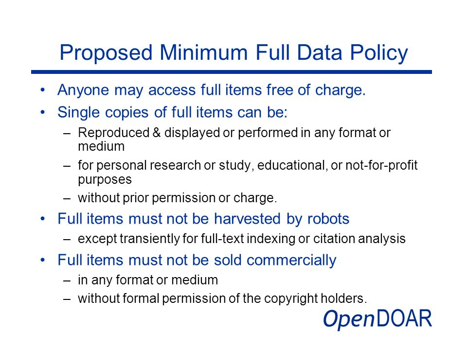 Proposed Minimum Full Data Policy Anyone may access full items free of charge. Single copies of full items can be: –Reproduced & displayed or performe