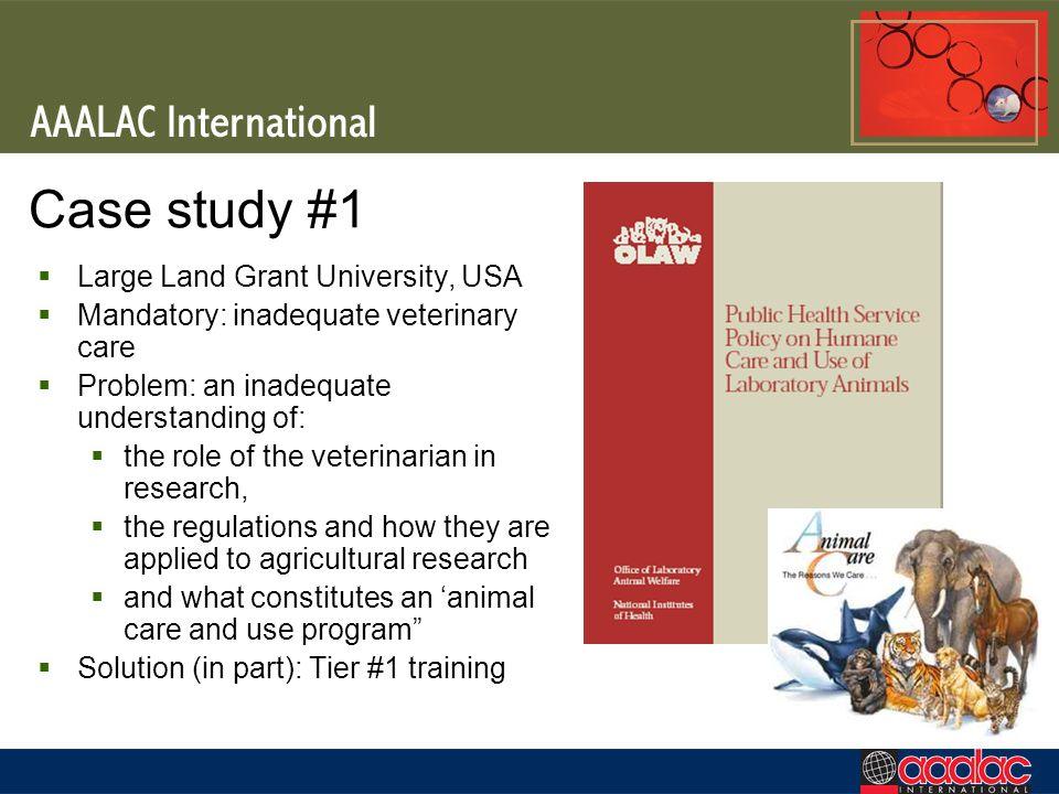 Case study #1 Large Land Grant University, USA Mandatory: inadequate veterinary care Problem: an inadequate understanding of: the role of the veterina