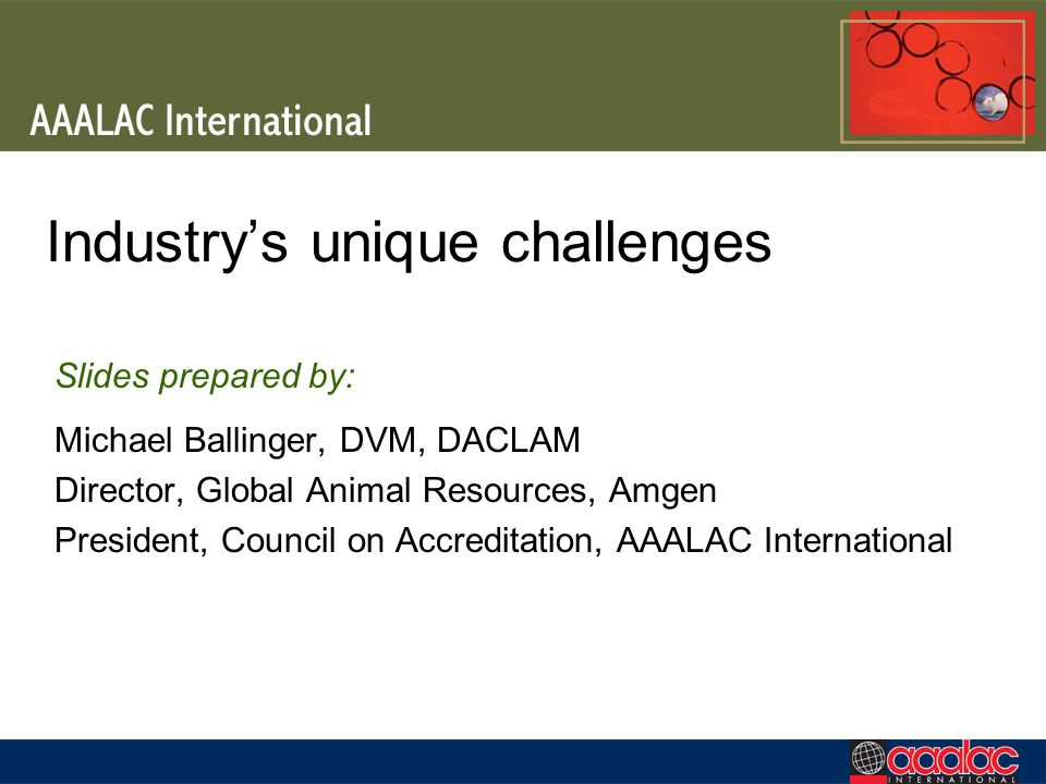 Industrys unique challenges Slides prepared by: Michael Ballinger, DVM, DACLAM Director, Global Animal Resources, Amgen President, Council on Accredit