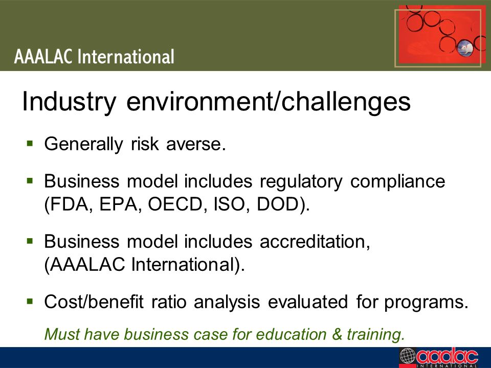 Industry environment/challenges Generally risk averse. Business model includes regulatory compliance (FDA, EPA, OECD, ISO, DOD). Business model includ