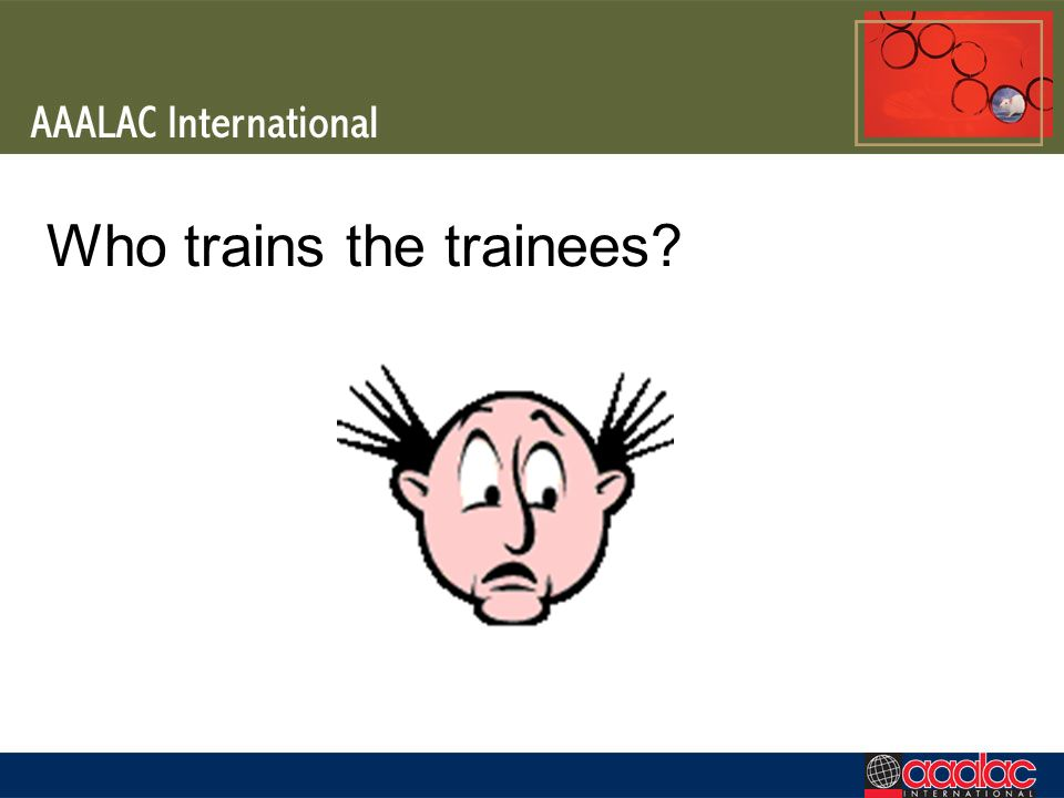 Who trains the trainees?