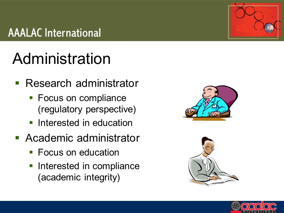 Administration Research administrator Focus on compliance (regulatory perspective) Interested in education Academic administrator Focus on education I
