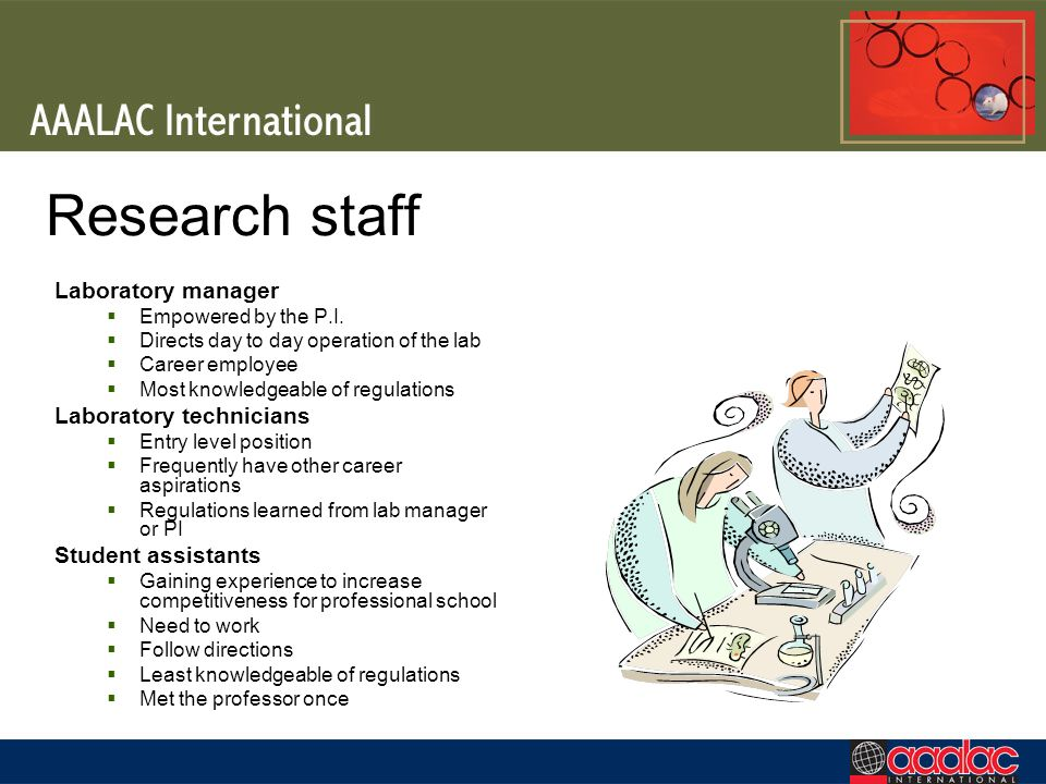 Research staff Laboratory manager Empowered by the P.I. Directs day to day operation of the lab Career employee Most knowledgeable of regulations Labo