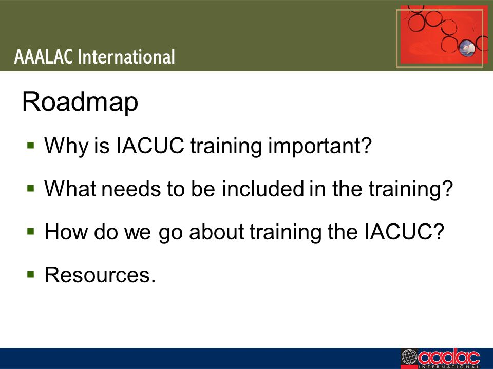 Roadmap Why is IACUC training important? What needs to be included in the training? How do we go about training the IACUC? Resources.