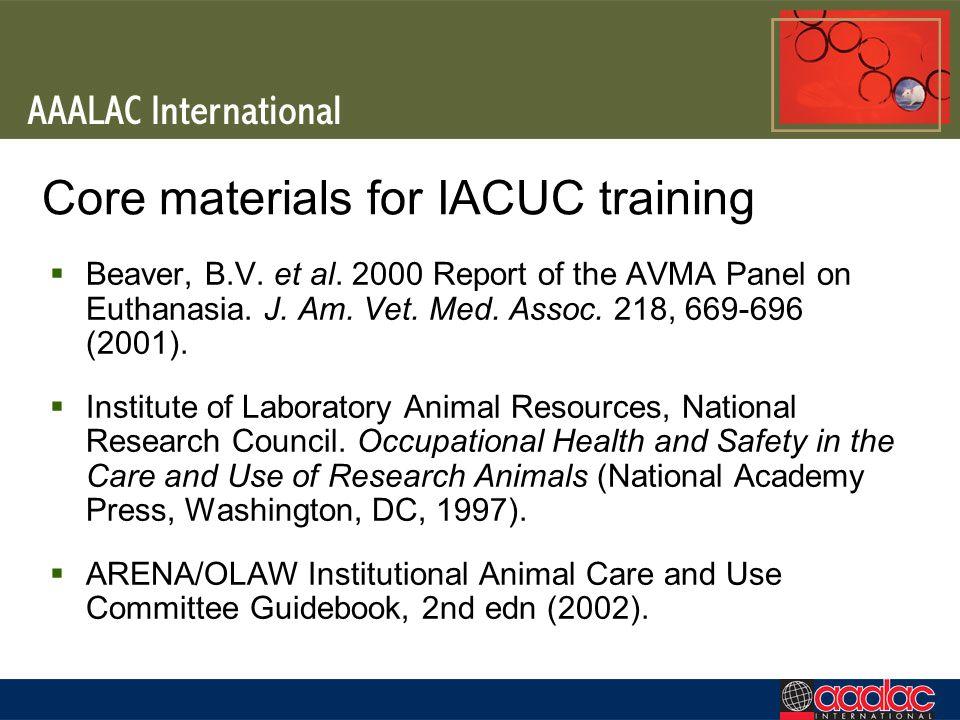 Core materials for IACUC training Beaver, B.V. et al. 2000 Report of the AVMA Panel on Euthanasia. J. Am. Vet. Med. Assoc. 218, 669-696 (2001). Instit