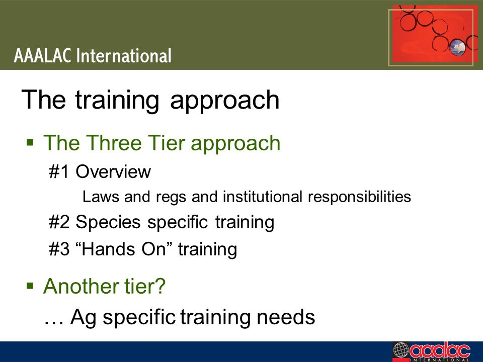 The training approach The Three Tier approach #1 Overview Laws and regs and institutional responsibilities #2 Species specific training #3 Hands On tr