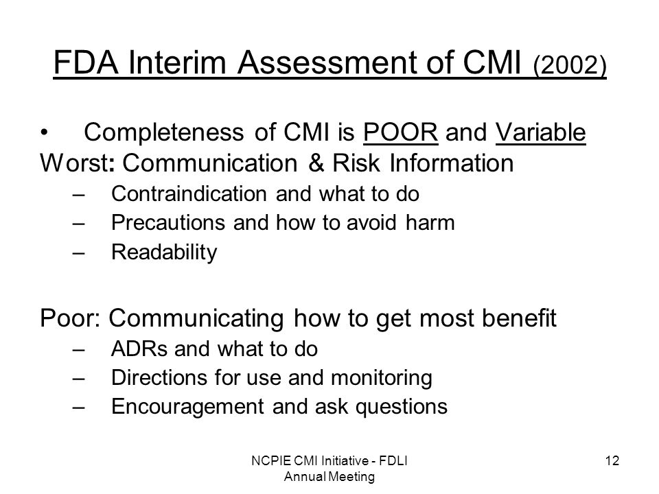 NCPIE CMI Initiative - FDLI Annual Meeting 12 FDA Interim Assessment of CMI (2002) Completeness of CMI is POOR and Variable Worst: Communication & Risk Information –Contraindication and what to do –Precautions and how to avoid harm –Readability Poor: Communicating how to get most benefit –ADRs and what to do –Directions for use and monitoring –Encouragement and ask questions