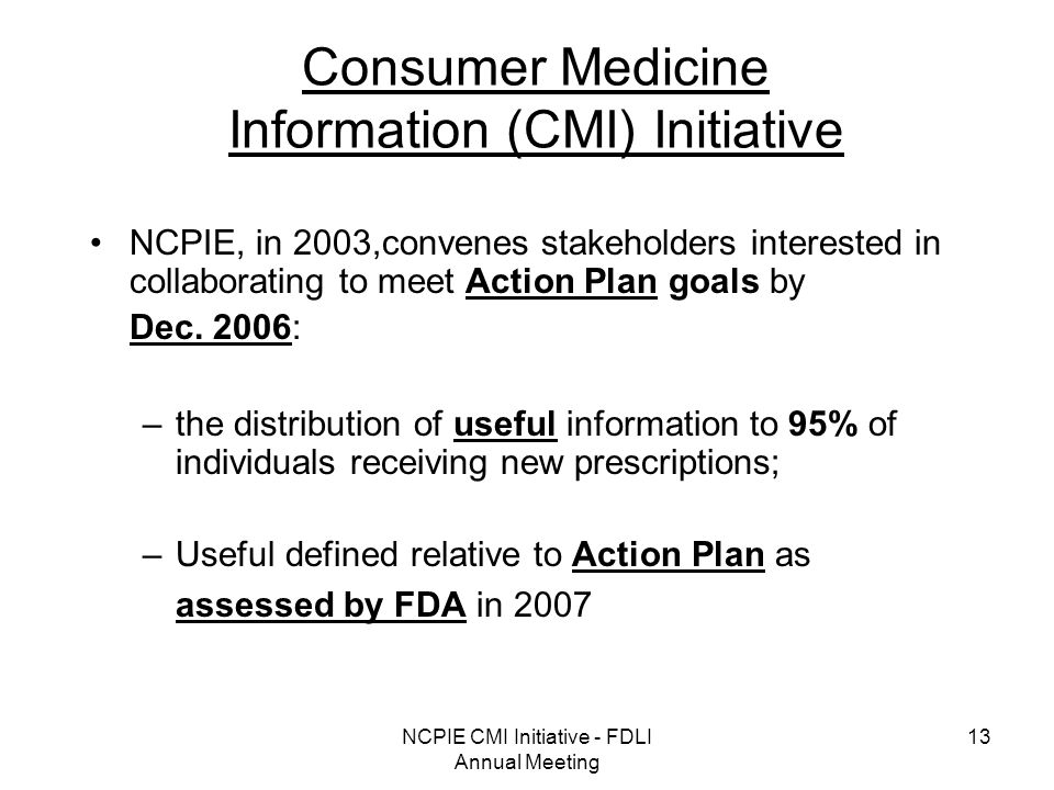 NCPIE CMI Initiative - FDLI Annual Meeting 13 Consumer Medicine Information (CMI) Initiative NCPIE, in 2003,convenes stakeholders interested in collaborating to meet Action Plan goals by Dec.