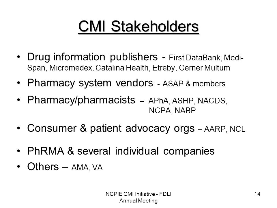 NCPIE CMI Initiative - FDLI Annual Meeting 14 CMI Stakeholders Drug information publishers - First DataBank, Medi- Span, Micromedex, Catalina Health, Etreby, Cerner Multum Pharmacy system vendors - ASAP & members Pharmacy/pharmacists – APhA, ASHP, NACDS, NCPA, NABP Consumer & patient advocacy orgs – AARP, NCL PhRMA & several individual companies Others – AMA, VA