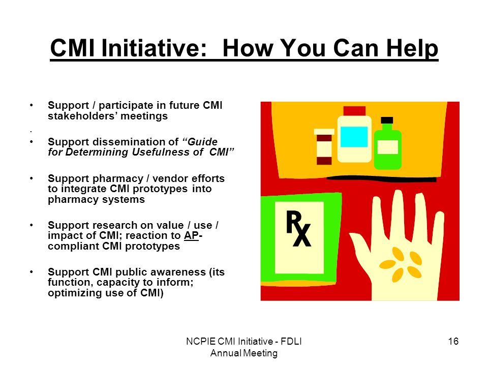 NCPIE CMI Initiative - FDLI Annual Meeting 16 CMI Initiative: How You Can Help Support / participate in future CMI stakeholders meetings.