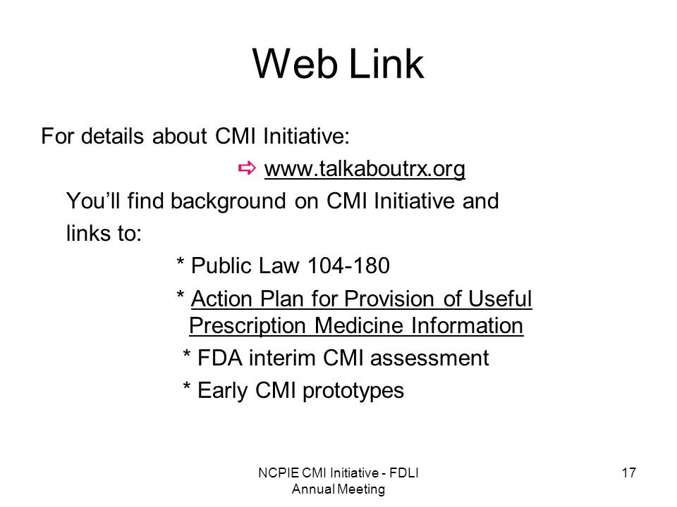 NCPIE CMI Initiative - FDLI Annual Meeting 17 Web Link For details about CMI Initiative: www.talkaboutrx.org Youll find background on CMI Initiative and links to: * Public Law 104-180 * Action Plan for Provision of Useful Prescription Medicine Information * FDA interim CMI assessment * Early CMI prototypes