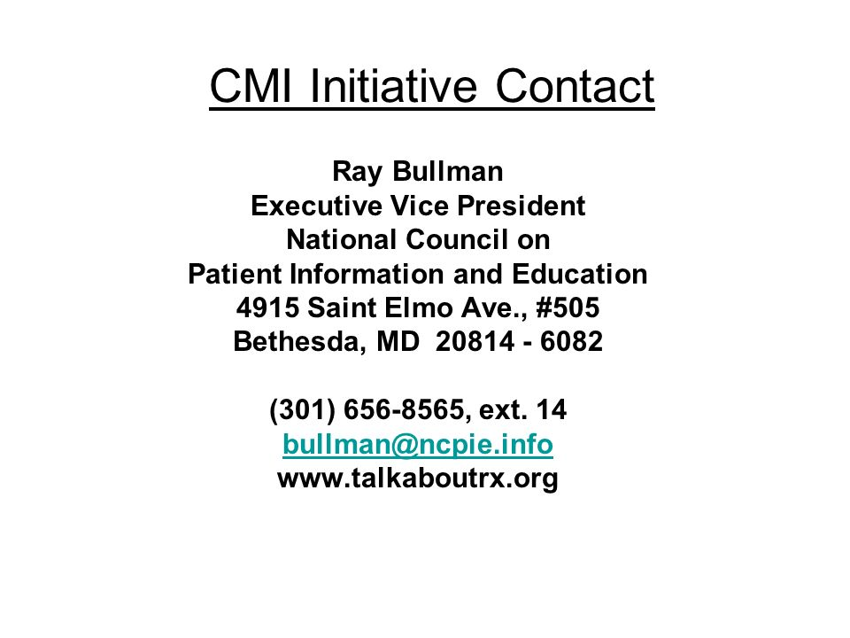 CMI Initiative Contact Ray Bullman Executive Vice President National Council on Patient Information and Education 4915 Saint Elmo Ave., #505 Bethesda, MD (301) , ext.