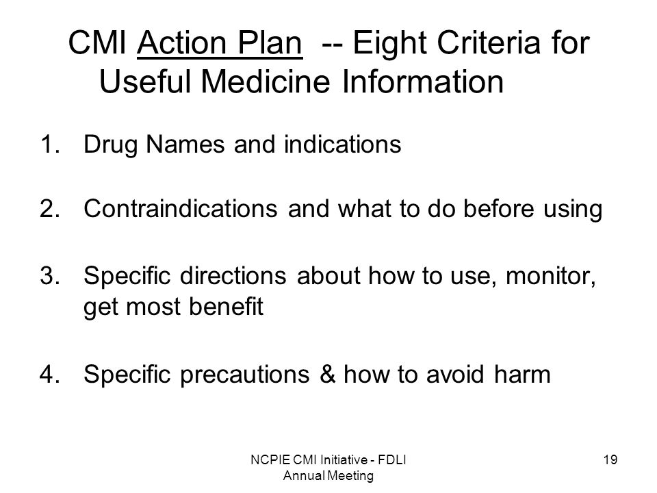 NCPIE CMI Initiative - FDLI Annual Meeting 19 CMI Action Plan -- Eight Criteria for Useful Medicine Information 1.Drug Names and indications 2.Contraindications and what to do before using 3.Specific directions about how to use, monitor, get most benefit 4.Specific precautions & how to avoid harm