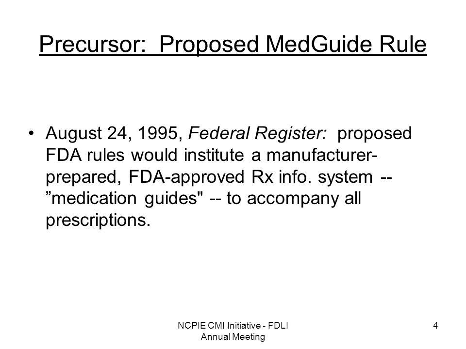 NCPIE CMI Initiative - FDLI Annual Meeting 4 Precursor: Proposed MedGuide Rule August 24, 1995, Federal Register: proposed FDA rules would institute a manufacturer- prepared, FDA-approved Rx info.