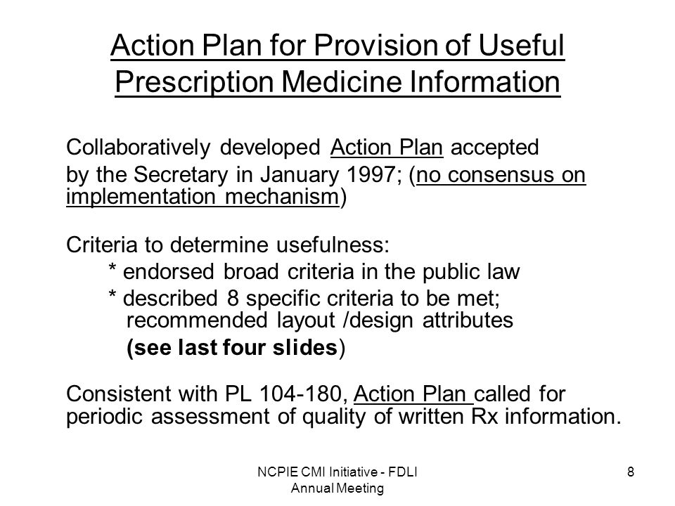 NCPIE CMI Initiative - FDLI Annual Meeting 8 Action Plan for Provision of Useful Prescription Medicine Information Collaboratively developed Action Plan accepted by the Secretary in January 1997; (no consensus on implementation mechanism) Criteria to determine usefulness: * endorsed broad criteria in the public law * described 8 specific criteria to be met; recommended layout /design attributes (see last four slides) Consistent with PL , Action Plan called for periodic assessment of quality of written Rx information.