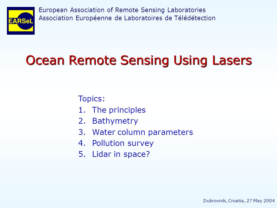 Ocean Remote Sensing Using Lasers Topics: 1.The principles 2.Bathymetry 3.Water column parameters 4.Pollution survey 5.Lidar in space? European Associ