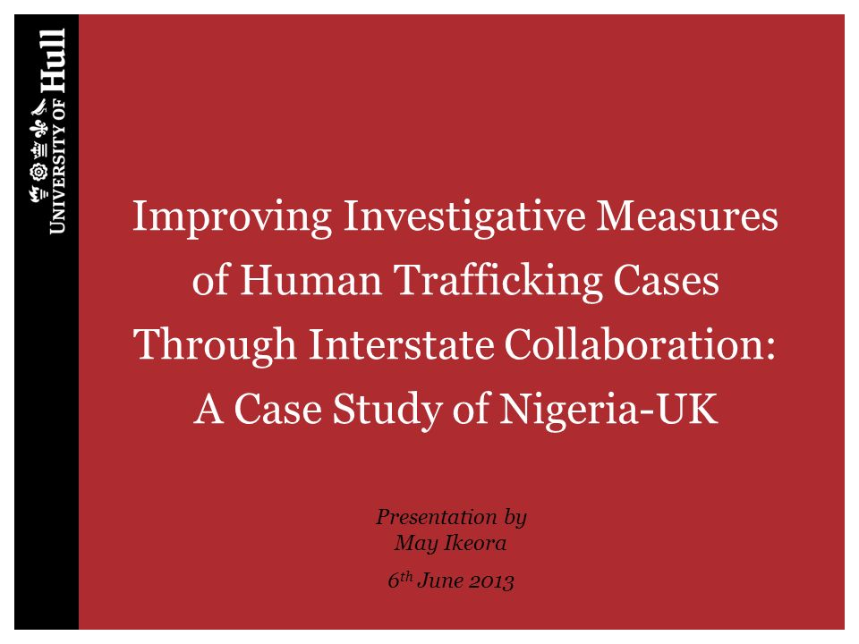 Improving Investigative Measures of Human Trafficking Cases Through Interstate Collaboration: A Case Study of Nigeria-UK Presentation by May Ikeora 6