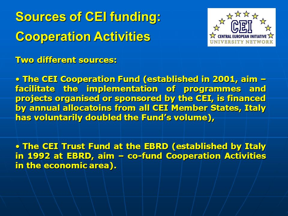 Sources of CEI funding: Cooperation Activities Two different sources: The CEI Cooperation Fund (established in 2001, aim – facilitate the implementati