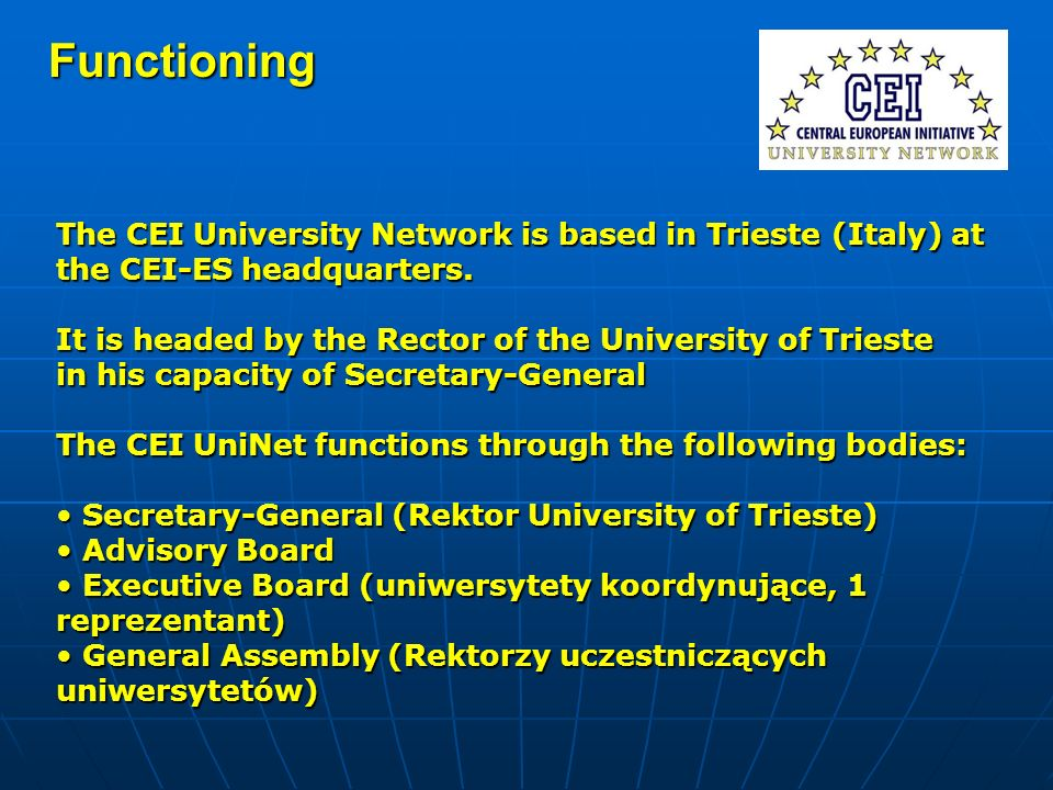 Functioning The CEI University Network is based in Trieste (Italy) at the CEI-ES headquarters. It is headed by the Rector of the University of Trieste