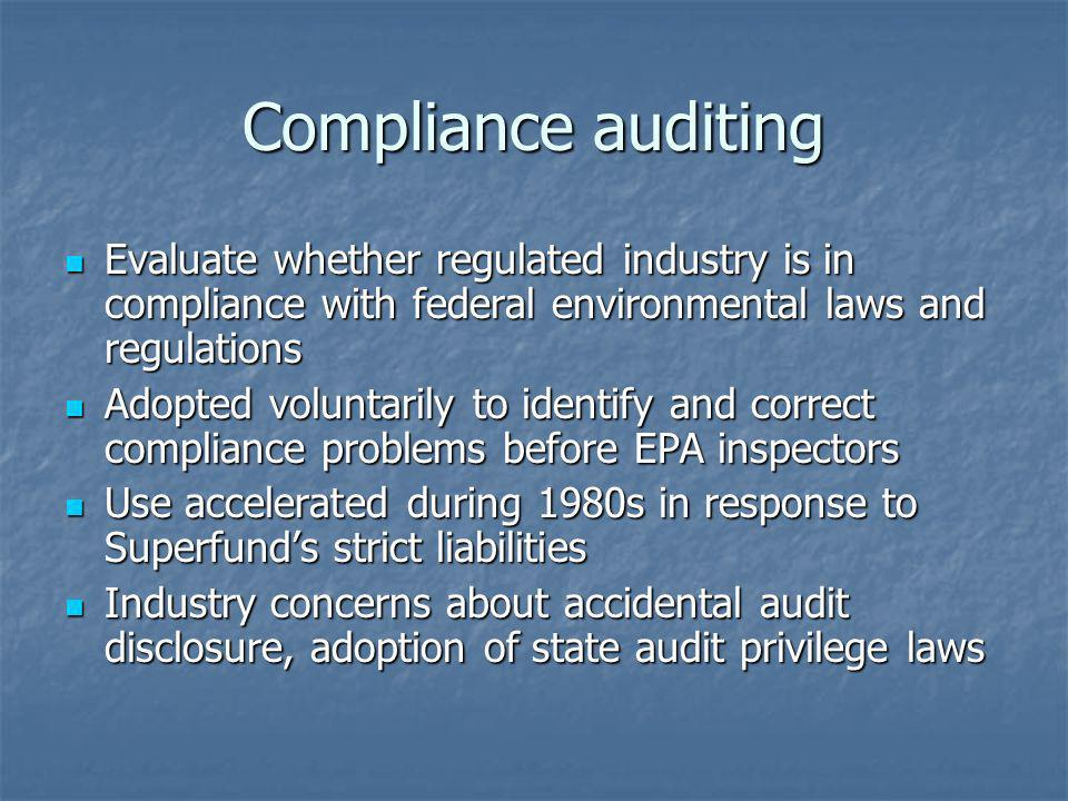 Compliance auditing Evaluate whether regulated industry is in compliance with federal environmental laws and regulations Evaluate whether regulated in