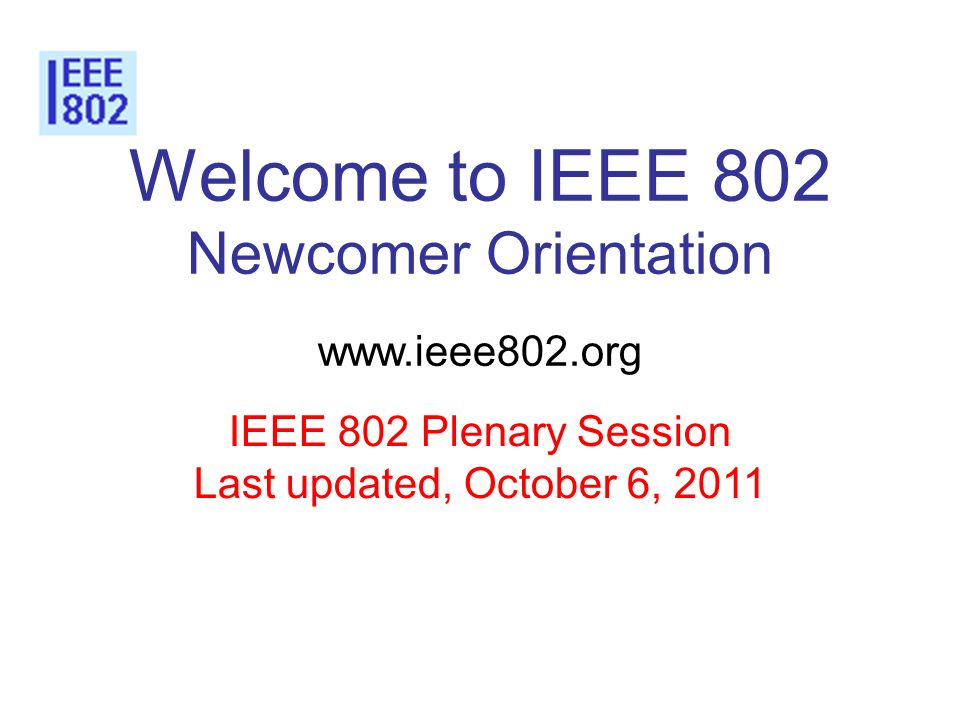 Welcome to IEEE 802 Newcomer Orientation www.ieee802.org IEEE 802 Plenary Session Last updated, October 6, 2011