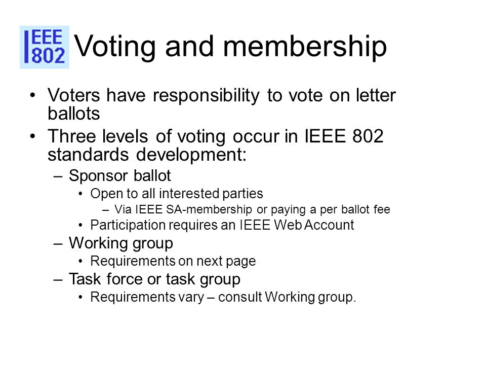 Voting and membership Voters have responsibility to vote on letter ballots Three levels of voting occur in IEEE 802 standards development: –Sponsor ba