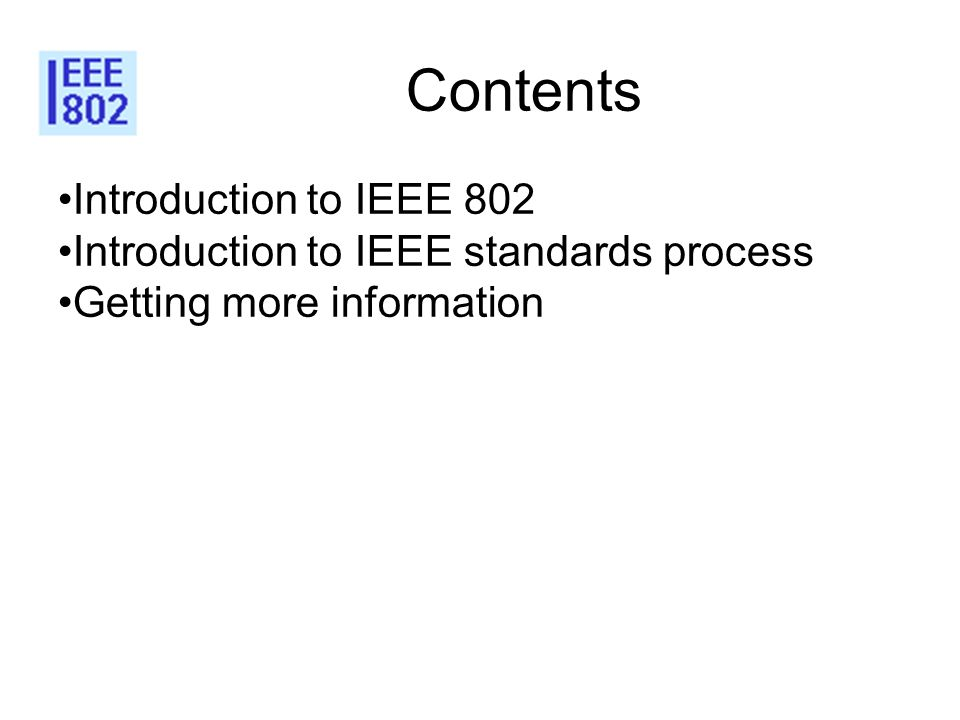 Contents Introduction to IEEE 802 Introduction to IEEE standards process Getting more information