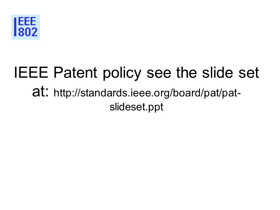 IEEE Patent policy see the slide set at: http://standards.ieee.org/board/pat/pat- slideset.ppt