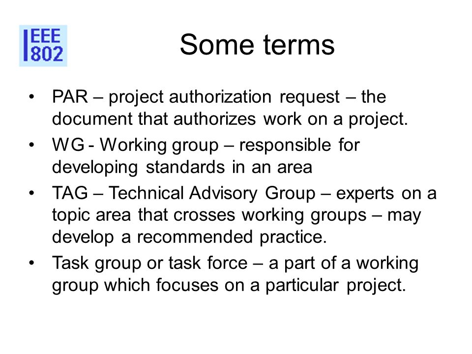 Some terms PAR – project authorization request – the document that authorizes work on a project. WG - Working group – responsible for developing stand