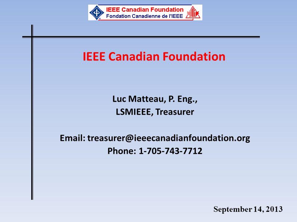 September 14, 2013 IEEE Canadian Foundation Luc Matteau, P. Eng., LSMIEEE, Treasurer Email: treasurer@ieeecanadianfoundation.org Phone: 1-705-743-7712