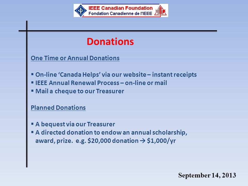September 14, 2013 Donations One Time or Annual Donations On-line Canada Helps via our website – instant receipts IEEE Annual Renewal Process – on-line or mail Mail a cheque to our Treasurer Planned Donations A bequest via our Treasurer A directed donation to endow an annual scholarship, award, prize.