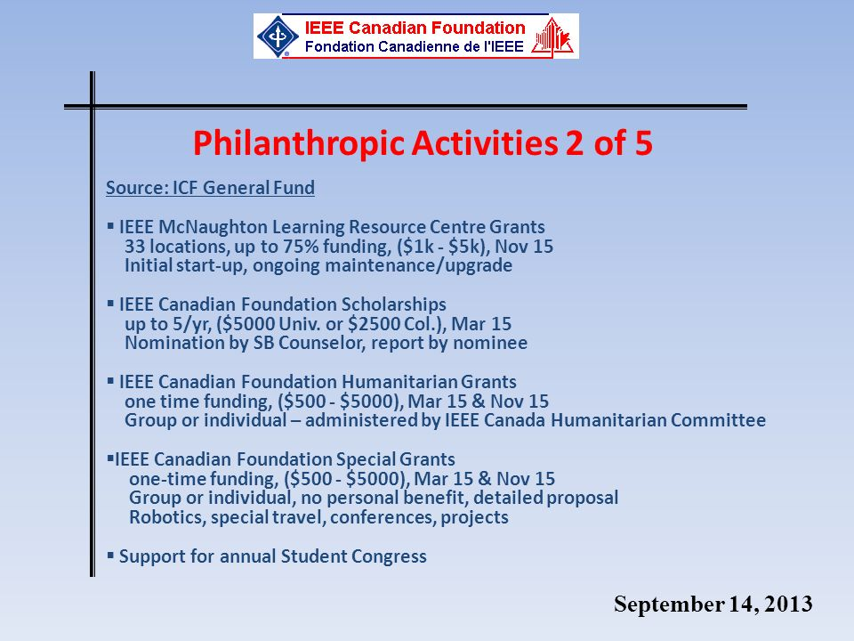 September 14, 2013 Philanthropic Activities 2 of 5 Source: ICF General Fund IEEE McNaughton Learning Resource Centre Grants 33 locations, up to 75% funding, ($1k - $5k), Nov 15 Initial start-up, ongoing maintenance/upgrade IEEE Canadian Foundation Scholarships up to 5/yr, ($5000 Univ.