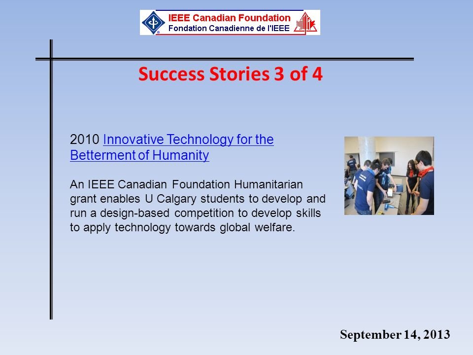 September 14, 2013 2010 Innovative Technology for the Betterment of HumanityInnovative Technology for the Betterment of Humanity An IEEE Canadian Foundation Humanitarian grant enables U Calgary students to develop and run a design-based competition to develop skills to apply technology towards global welfare.