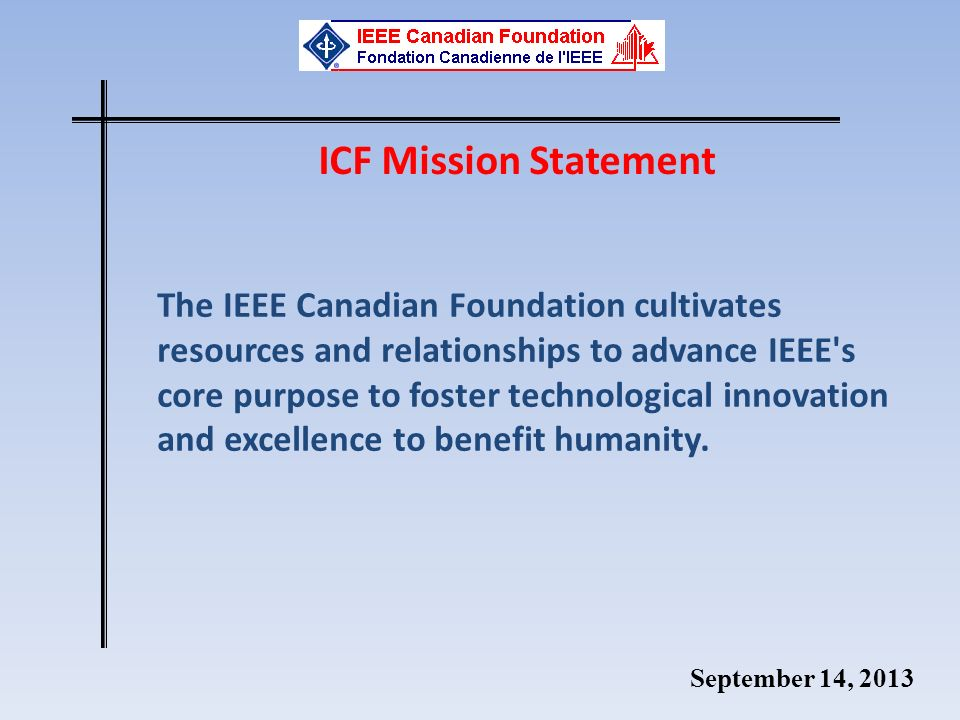 September 14, 2013 ICF Mission Statement The IEEE Canadian Foundation cultivates resources and relationships to advance IEEE's core purpose to foster