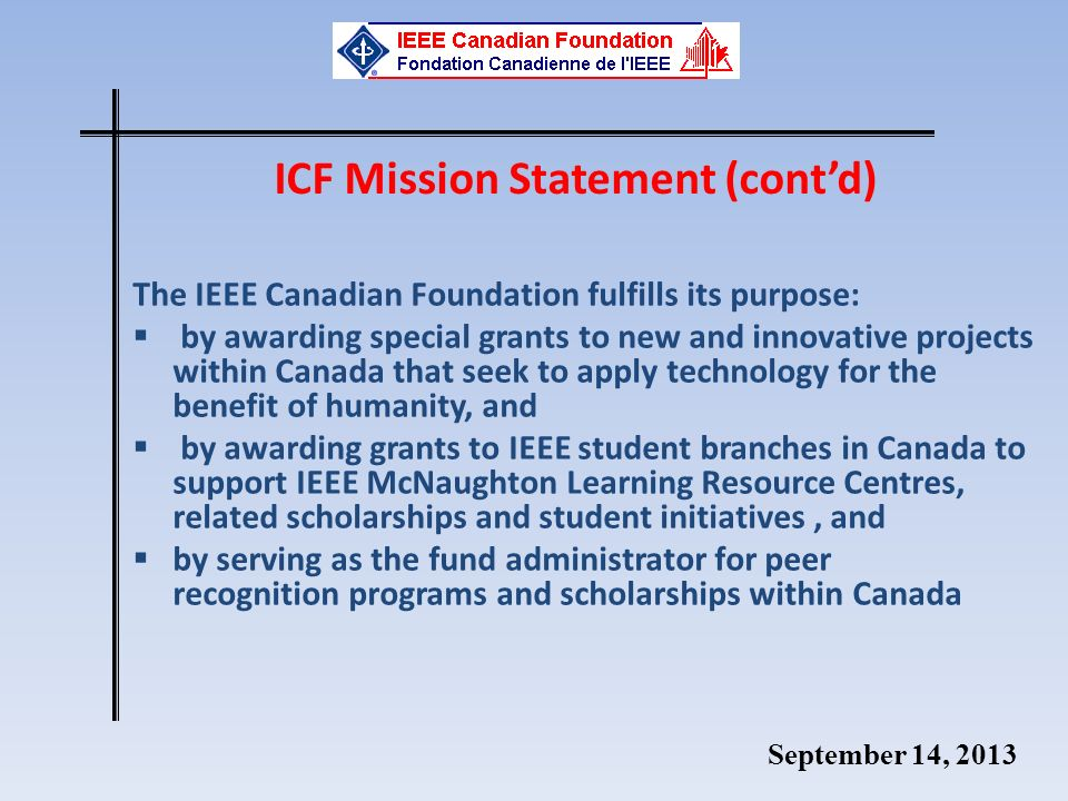 September 14, 2013 The IEEE Canadian Foundation fulfills its purpose: by awarding special grants to new and innovative projects within Canada that seek to apply technology for the benefit of humanity, and by awarding grants to IEEE student branches in Canada to support IEEE McNaughton Learning Resource Centres, related scholarships and student initiatives, and by serving as the fund administrator for peer recognition programs and scholarships within Canada ICF Mission Statement (contd)
