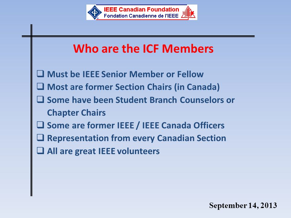 September 14, 2013 Who are the ICF Members Must be IEEE Senior Member or Fellow Most are former Section Chairs (in Canada) Some have been Student Bran