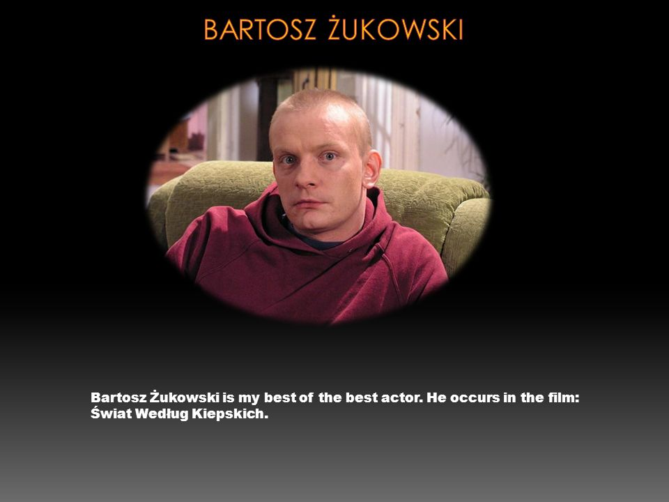 Bartosz Żukowski is my best of the best actor. He occurs in the film: Świat Według Kiepskich.