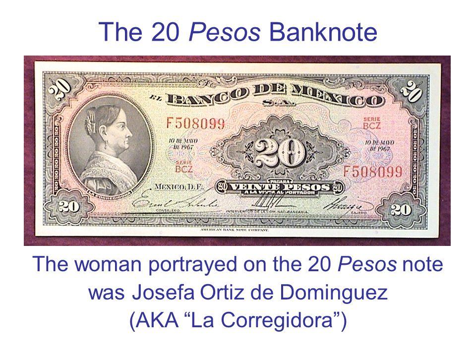 The 20 Pesos Banknote The woman portrayed on the 20 Pesos note was Josefa Ortiz de Dominguez (AKA La Corregidora)